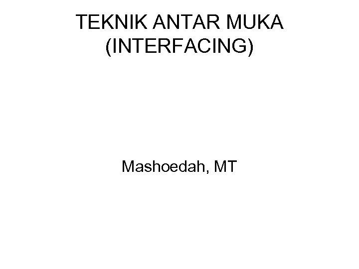 TEKNIK ANTAR MUKA (INTERFACING) Mashoedah, MT