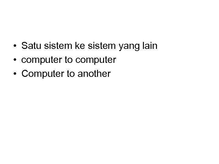 • Satu sistem ke sistem yang lain • computer to computer • Computer