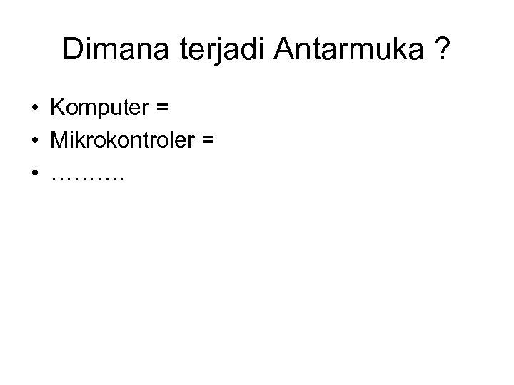 Dimana terjadi Antarmuka ? • Komputer = • Mikrokontroler = • ……….