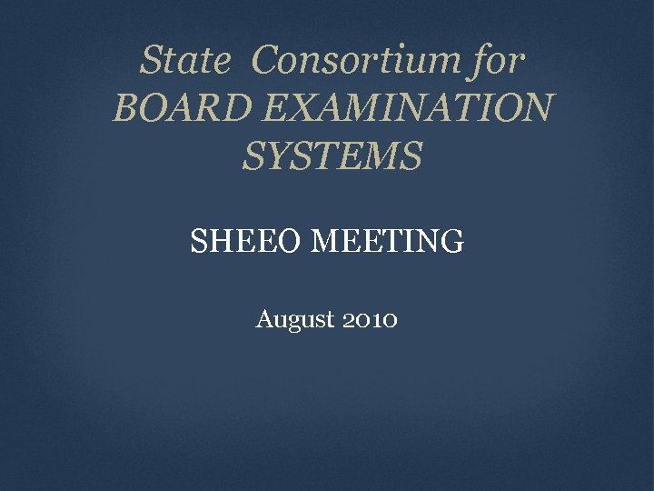 State Consortium for BOARD EXAMINATION SYSTEMS SHEEO MEETING August 2010