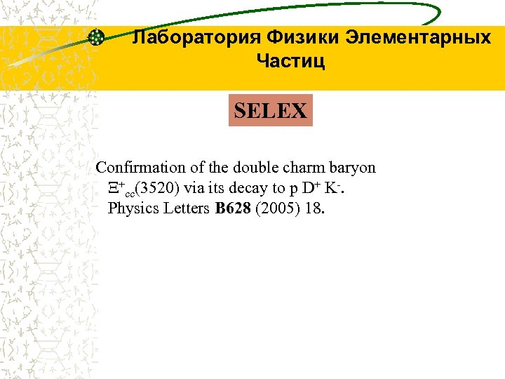 Лаборатория Физики Элементарных Частиц SELEX Confirmation of the double charm baryon Ξ+cc(3520) via its