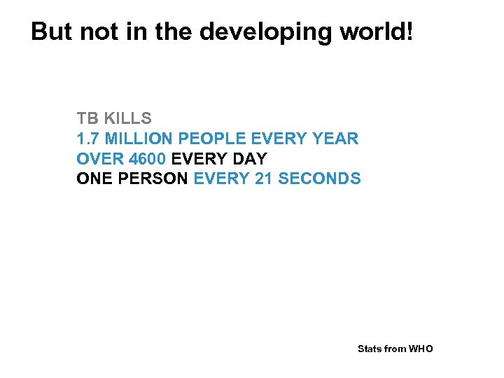 But not in the developing world! TB KILLS 1. 7 MILLION PEOPLE EVERY YEAR