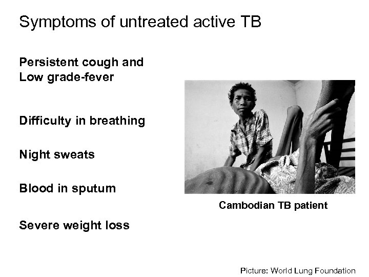 Symptoms of untreated active TB Persistent cough and Low grade-fever Difficulty in breathing Night