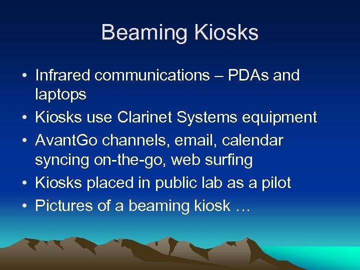 Beaming Kiosks • Infrared communications – PDAs and laptops • Kiosks use Clarinet Systems