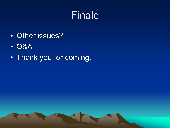 Finale • Other issues? • Q&A • Thank you for coming.