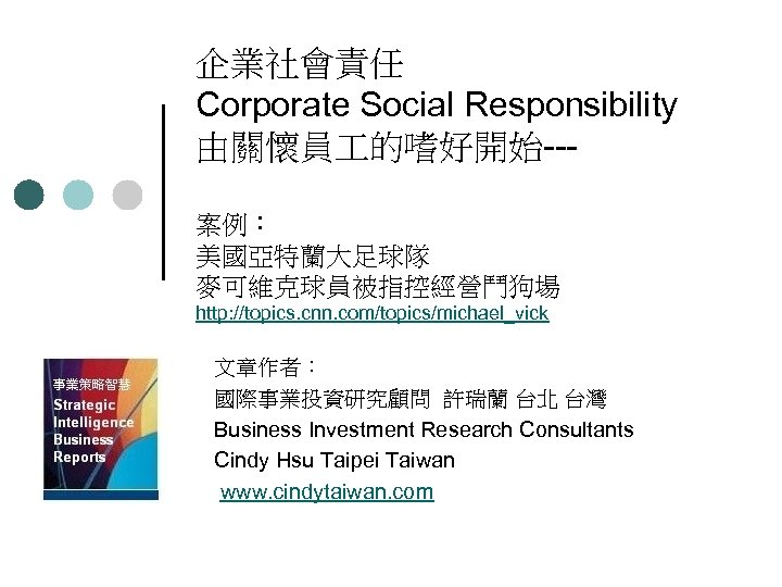 企業社會責任 Corporate Social Responsibility 由關懷員 的嗜好開始 案例: 美國亞特蘭大足球隊 麥可維克球員被指控經營鬥狗場 http: //topics. cnn. com/topics/michael_vick  文章作者: