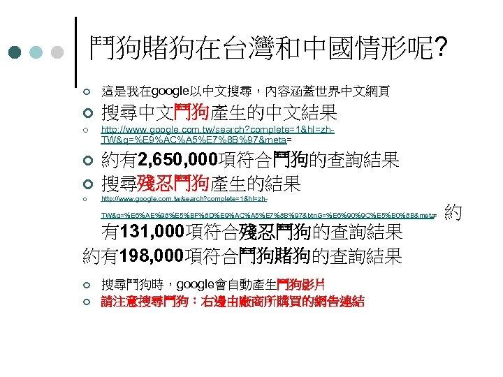鬥狗賭狗在台灣和中國情形呢? ¢ 這是我在google以中文搜尋,內容涵蓋世界中文網頁 ¢ 搜尋中文鬥狗產生的中文結果 ¢ http: //www. google. com. tw/search? complete=1&hl=zh TW&q=%E 9%AC%A