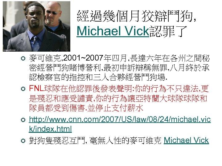 經過幾個月狡辯鬥狗, Michael Vick認罪了 ¢ ¢ 麥可維克, 2001~2007年四月, 長達六年在各州之間秘 密經營鬥狗賭博營利, 最初申訴辯稱無罪, 八月終於承 認檢察官的指控和三人合夥經營鬥狗場. FNL球隊在他認罪後發表聲明: 你的行為不只違法,