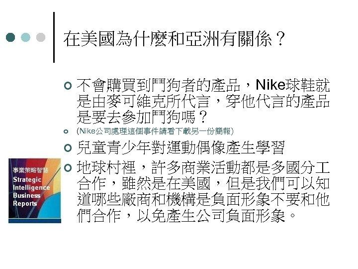 在美國為什麼和亞洲有關係? ¢ 不會購買到鬥狗者的產品,Nike球鞋就 是由麥可維克所代言,穿他代言的產品 是要去參加鬥狗嗎? ¢ (Nike公司處理這個事件請看下載另一份簡報) 兒童青少年對運動偶像產生學習 ¢ 地球村裡,許多商業活動都是多國分 合作,雖然是在美國,但是我們可以知 道哪些廠商和機構是負面形象不要和他 們合作,以免產生公司負面形象。 ¢