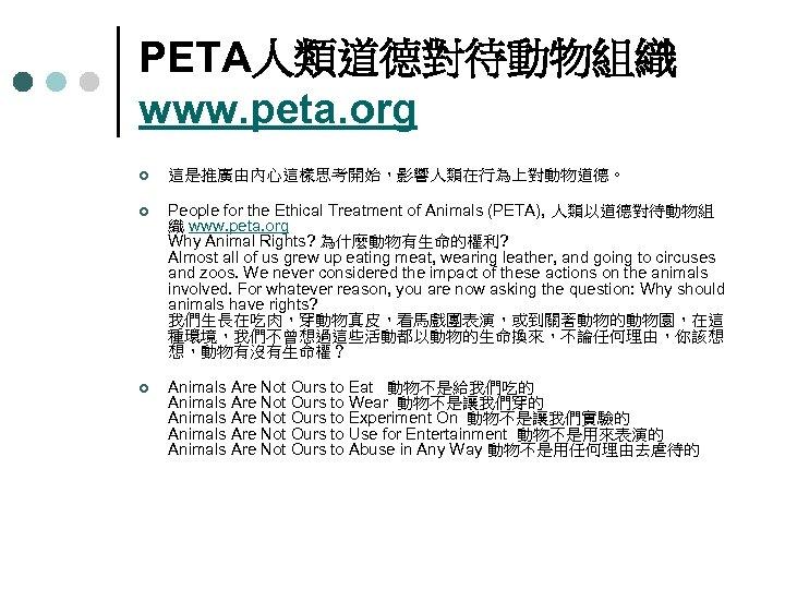 PETA人類道德對待動物組織 www. peta. org ¢ 這是推廣由內心這樣思考開始,影響人類在行為上對動物道德。 ¢ People for the Ethical Treatment of Animals