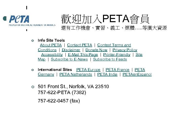 歡迎加入PETA會員 還有 作機會、實習、義 、媒體…. . 等廣大資源 ¢ Info Site Tools About PETA | Contact