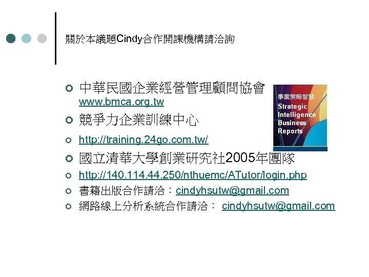 關於本議題Cindy合作開課機構請洽詢 ¢ 中華民國企業經營管理顧問協會 www. bmca. org. tw ¢ 競爭力企業訓練中心 ¢ http: //training. 24 go.
