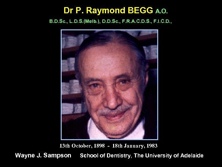 Dr P. Raymond BEGG A. O. B. D. Sc. , L. D. S. (Melb.