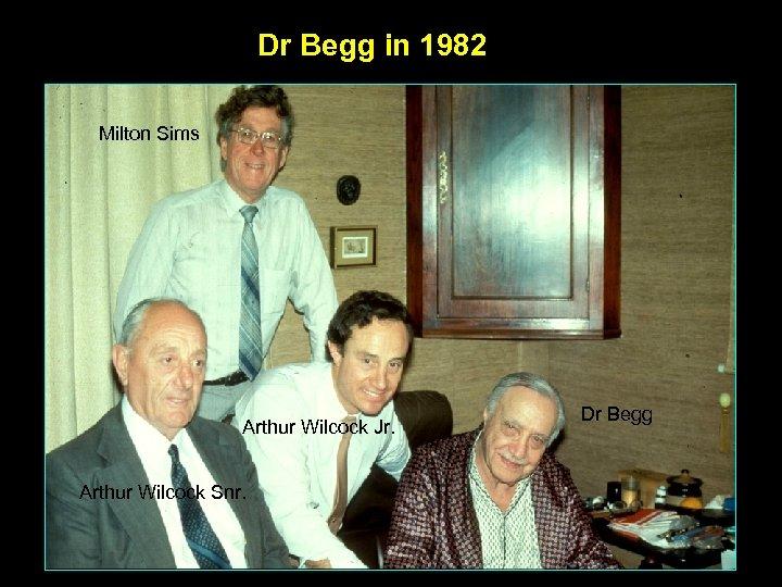 Dr Begg in 1982 Milton Sims Arthur Wilcock Jr. Arthur Wilcock Snr. Dr Begg