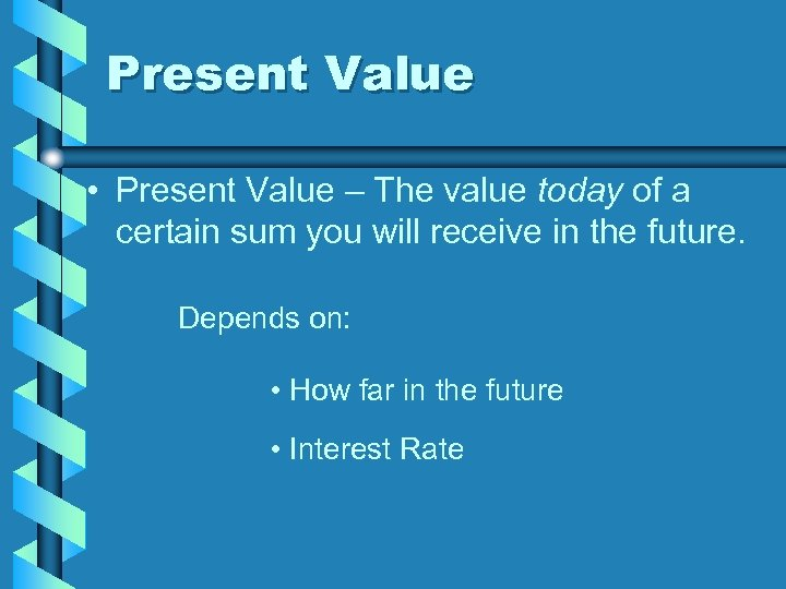 Present Value • Present Value – The value today of a certain sum you