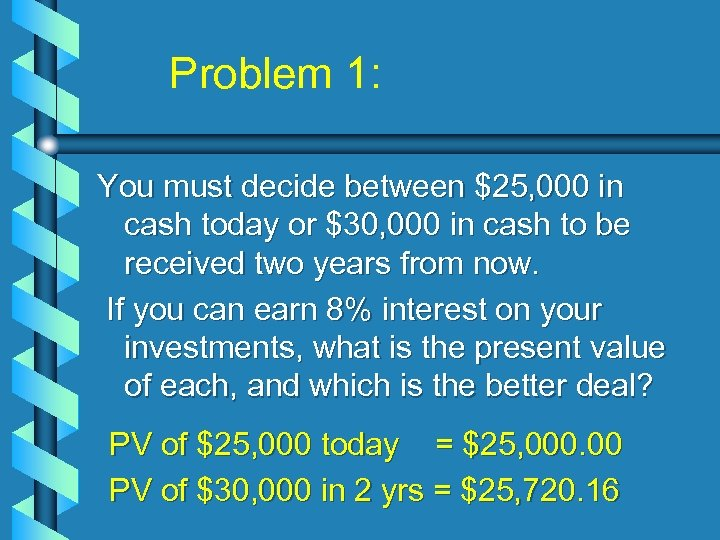 Problem 1: You must decide between $25, 000 in cash today or $30, 000