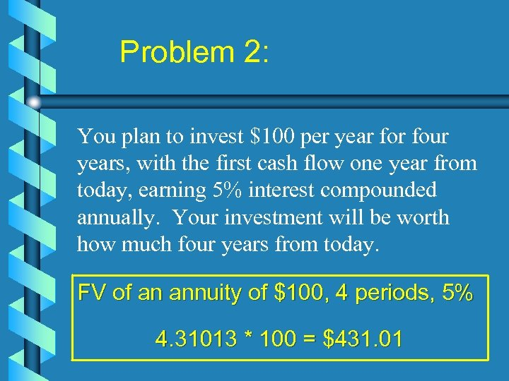 Problem 2: You plan to invest $100 per year four years, with the first