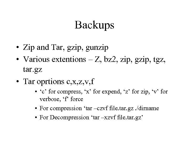 Backups • Zip and Tar, gzip, gunzip • Various extentions – Z, bz 2,
