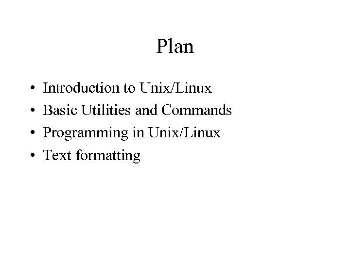 Plan • • Introduction to Unix/Linux Basic Utilities and Commands Programming in Unix/Linux Text