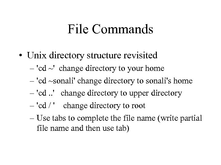 File Commands • Unix directory structure revisited – 'cd ~' change directory to your