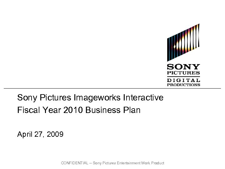 Sony Pictures Imageworks Interactive Fiscal Year 2010 Business Plan April 27, 2009 CONFIDENTIAL --