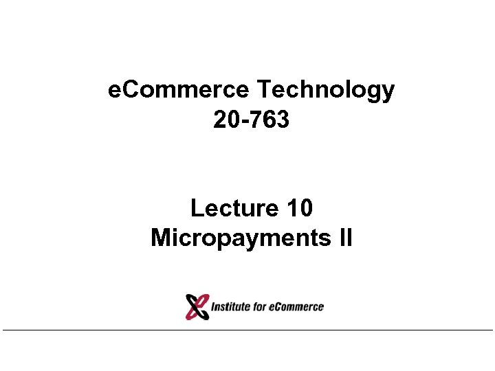 e. Commerce Technology 20 -763 Lecture 10 Micropayments II