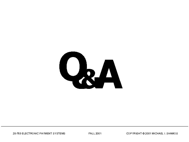 Q&A 20 -763 ELECTRONIC PAYMENT SYSTEMS FALL 2001 COPYRIGHT © 2001 MICHAEL I. SHAMOS