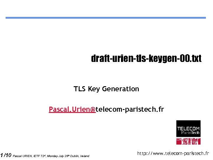 1 /10 draft-urien-tls-keygen-00. txt TLS Key Generation Pascal. Urien@telecom-paristech. fr Pascal URIEN, IETF 72