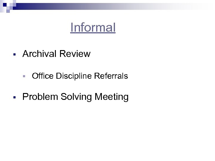 Informal § Archival Review § § Office Discipline Referrals Problem Solving Meeting
