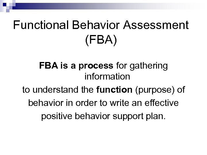 Functional Behavior Assessment (FBA) FBA is a process for gathering information to understand the