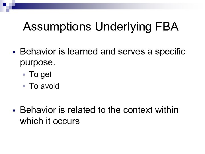 Assumptions Underlying FBA § Behavior is learned and serves a specific purpose. To get