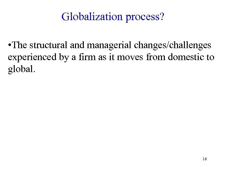 Globalization process? • The structural and managerial changes/challenges experienced by a firm as it