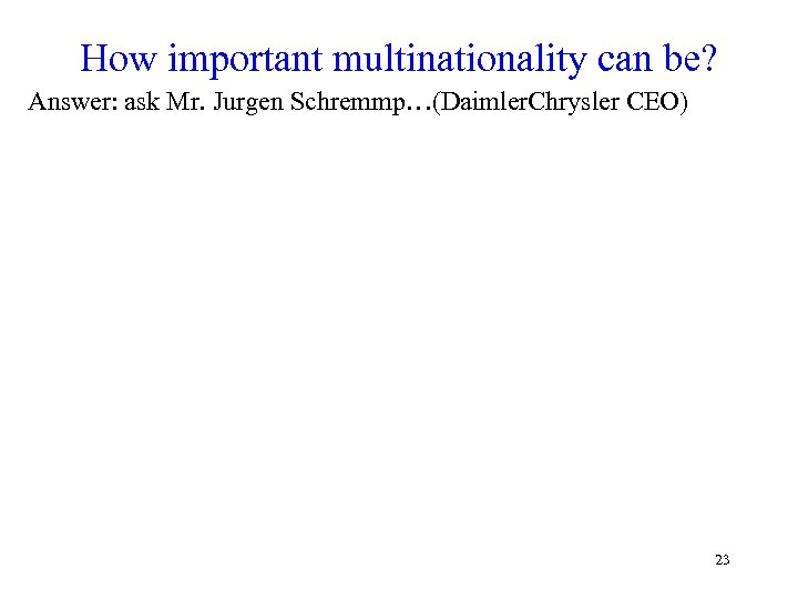 How important multinationality can be? Answer: ask Mr. Jurgen Schremmp…(Daimler. Chrysler CEO) 23