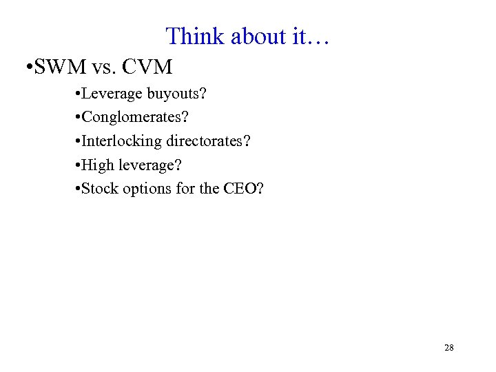 Think about it… • SWM vs. CVM • Leverage buyouts? • Conglomerates? • Interlocking