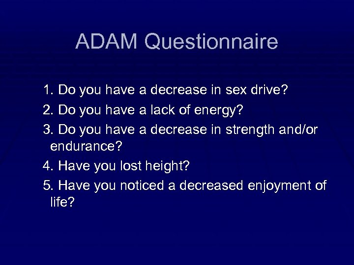 ADAM Questionnaire 1. Do you have a decrease in sex drive? 2. Do you