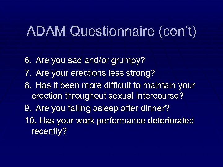 ADAM Questionnaire (con't) 6. Are you sad and/or grumpy? 7. Are your erections less