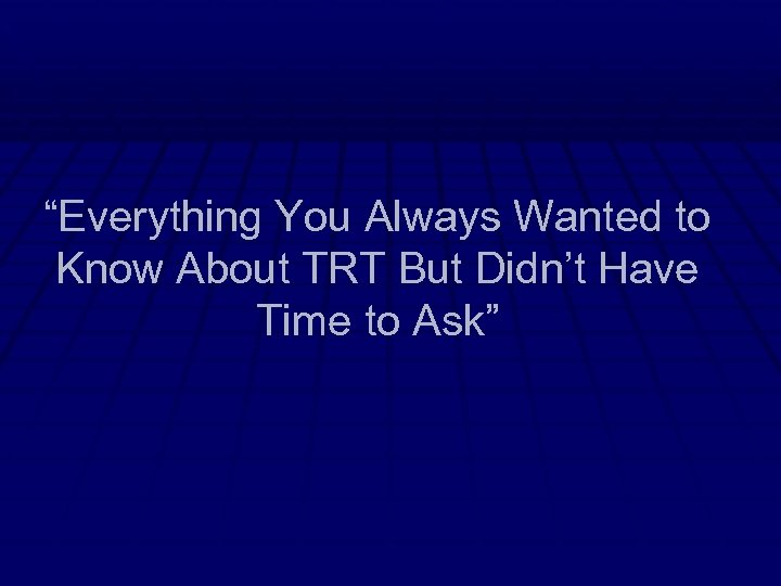 """""""Everything You Always Wanted to Know About TRT But Didn't Have Time to Ask"""""""