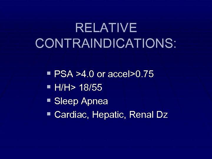RELATIVE CONTRAINDICATIONS: § PSA >4. 0 or accel>0. 75 § H/H> 18/55 § Sleep