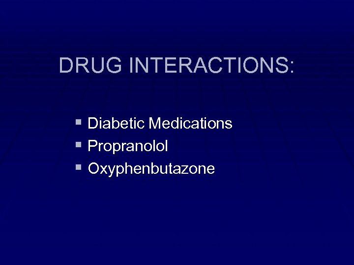 DRUG INTERACTIONS: § Diabetic Medications § Propranolol § Oxyphenbutazone