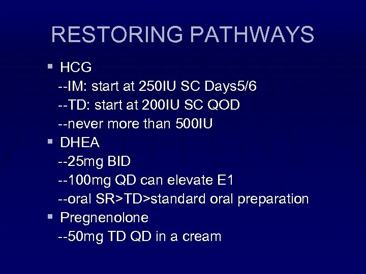 RESTORING PATHWAYS § HCG --IM: start at 250 IU SC Days 5/6 --TD: start