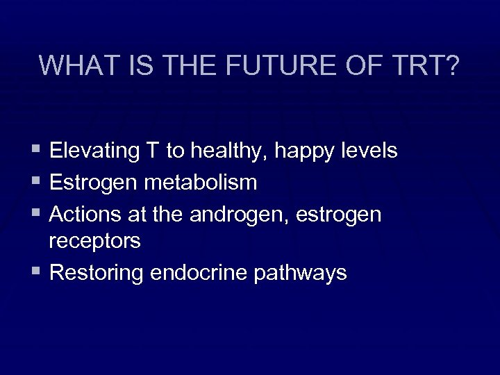 WHAT IS THE FUTURE OF TRT? § Elevating T to healthy, happy levels §