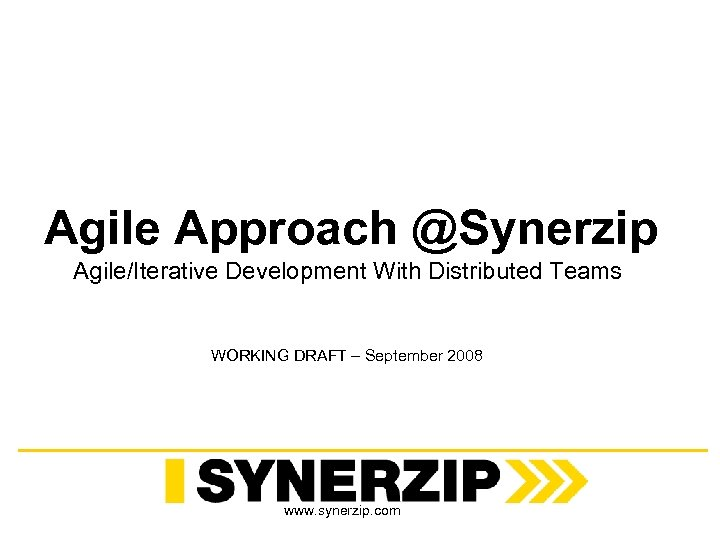 Agile Approach @Synerzip Agile/Iterative Development With Distributed Teams WORKING DRAFT – September 2008 www.