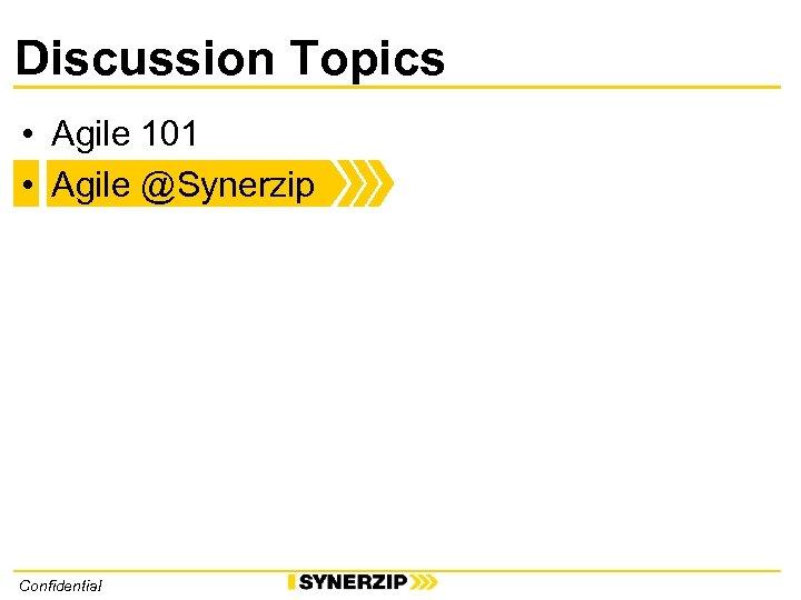 Discussion Topics • Agile 101 • Agile @Synerzip Confidential