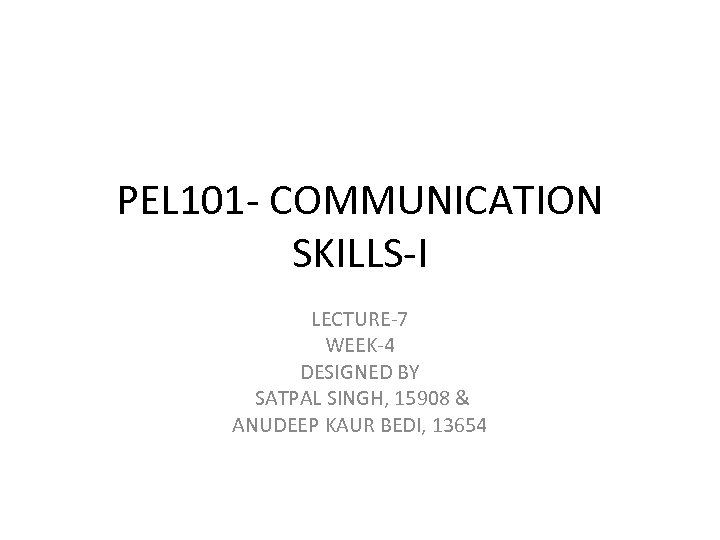 PEL 101 - COMMUNICATION SKILLS-I LECTURE-7 WEEK-4 DESIGNED BY SATPAL SINGH, 15908 & ANUDEEP