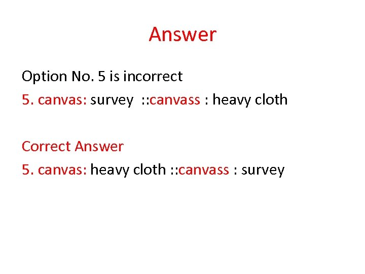 Answer Option No. 5 is incorrect 5. canvas: survey : : canvass : heavy