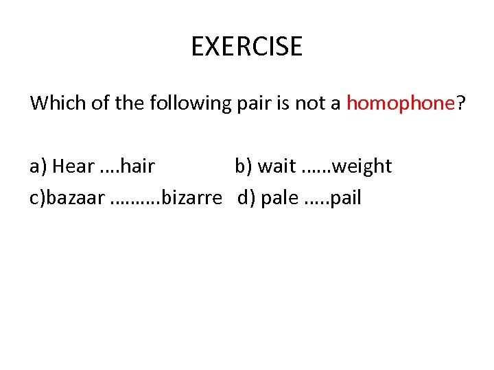 EXERCISE Which of the following pair is not a homophone? a) Hear …. hair
