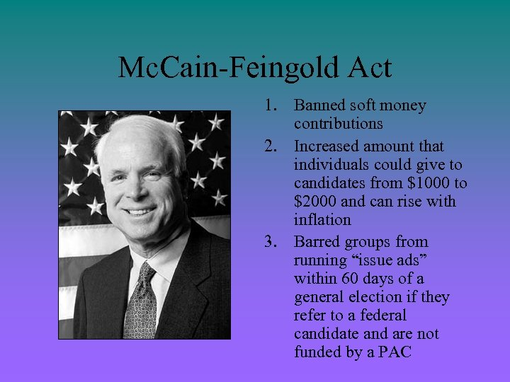 Mc. Cain-Feingold Act 1. Banned soft money contributions 2. Increased amount that individuals could