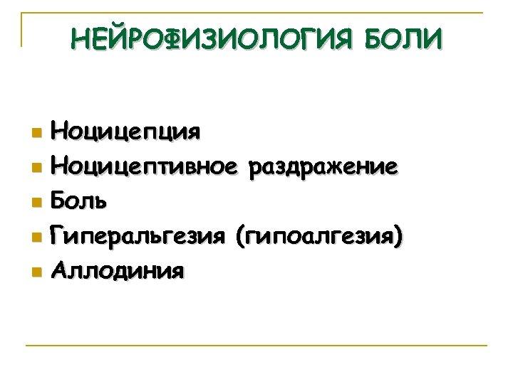 НЕЙРОФИЗИОЛОГИЯ БОЛИ Ноцицепция n Ноцицептивное раздражение n Боль n Гиперальгезия (гипоалгезия) n Аллодиния n