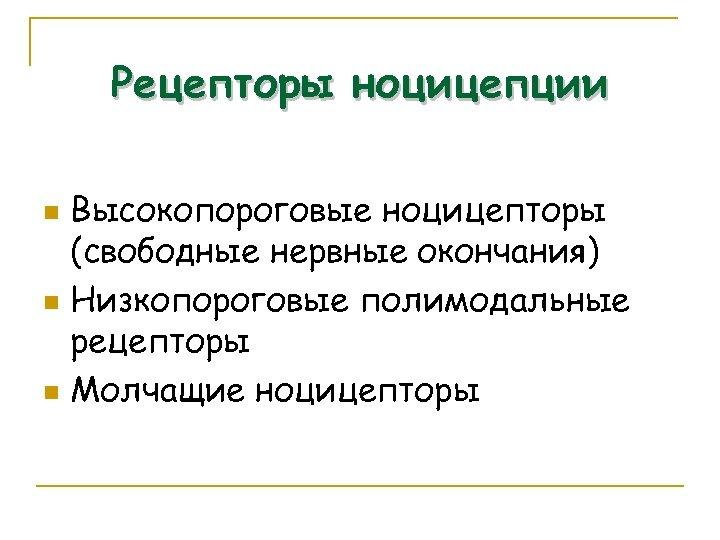 Рецепторы ноцицепции Высокопороговые ноцицепторы (свободные нервные окончания) n Низкопороговые полимодальные рецепторы n Молчащие ноцицепторы