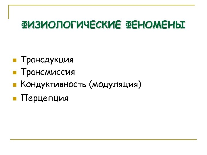 ФИЗИОЛОГИЧЕСКИЕ ФЕНОМЕНЫ n Трансдукция Трансмиссия Кондуктивность (модуляция) n Перцепция n n 49